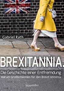 Brexitannia. Die Geschichte einer Entfremdung: Warum Großbritannien für den Brexit stimmte von [Rath, Gabriel]