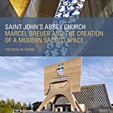 Saint John's Abbey Church: Marcel Breuer and the Creation of a Modern Sacred Space (English Edition)