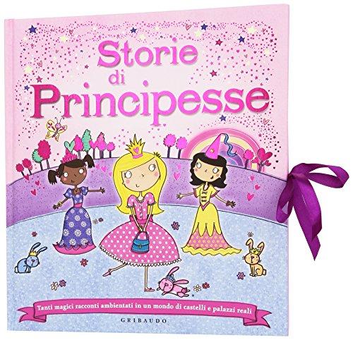 Storie di principesse. Tanti magici racconti ambientati in un mondo di castelli e palazzi reali....