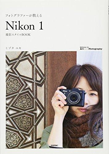 フォトグラファーが教える 「Nikon1」撮影スタイルBOOK (Books for Art and Photography)