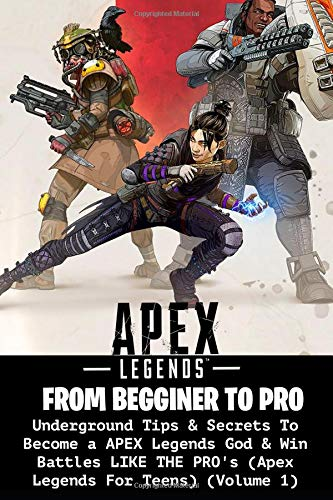 Apex Legends: Underground Tips & Secrets To Become a APEX Legends God & Win Battles LIKE THE PRO's (Apex Legends For Teens) (Volume 1)