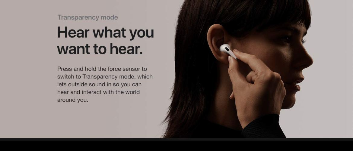 Hear what you want to hear. Press and hold the force sensor to switch to transparency mode, which lets outside sound in so you can hear and interact with the world around you.