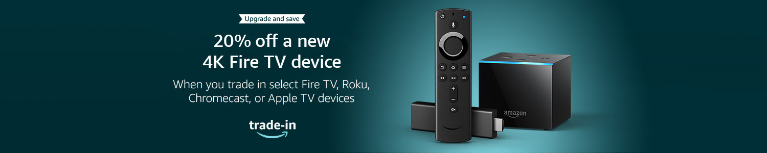 Upggrade and save | 20% off a new 4K Fire TV device | When you trade in select Fire TV, Roku, Chromecast, or Apple TV devices