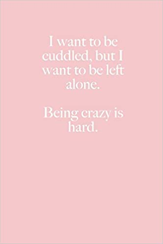 I Want To Be Cuddled But I Want To Be Left Alone Being Crazy Is Hard Jl Designs 9781723255755 Amazon Com Books