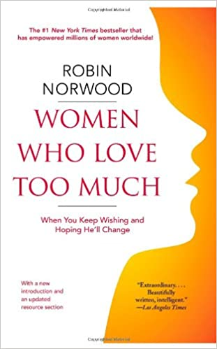 Women Who Love Too Much When You Keep Wishing And Hoping Hell Change Robin Norwood 9781416550211 Amazon Com Books
