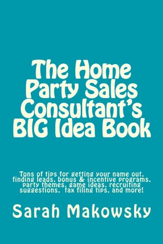 The Home Party Sales Consultant's BIG Idea Book: Tons of tips for getting your name out, finding leads, bonus & incentive programs, party themes, game ... suggestions, filing taxes,and more!