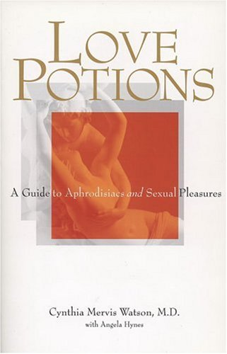 Love Potions: A Guide to Aphrodisiacs and Sexual Pleasures -- Cynthia Mervis Watson, MD