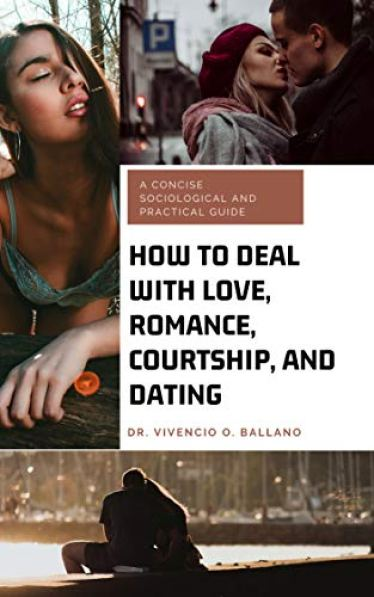 HOW TO DEAL WITH LOVE, ROMANCE, COURTSHIP, AND DATING: A Concise Sociological and Practical Guide by [Ballano, Vivencio]