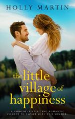 The Little Village of Happiness: A gorgeous uplifting romantic comedy to escape with this summer by [Martin, Holly]