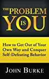The Problem is YOU: How to Get Out of Your Own Way and Conquer Self-Defeating Behavior
