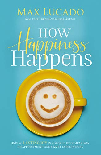 How Happiness Happens: Finding Lasting Joy in a World of Comparison, Disappointment, and Unmet Expectations by [Lucado, Max]