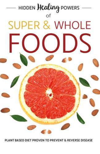 Hidden Healing Powers Of Super & Whole Foods: plant based diet proven to prevent and reverse disease