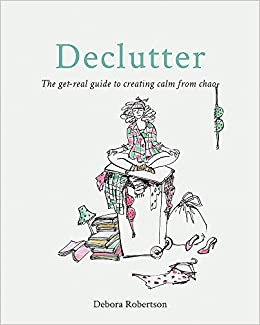Declutter: The get-real guide to creating calm from chaos – Debora Robertson