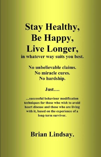 Stay Healthy Be Happy Live Longer In Whatever Way Suits You Best Successful Behaviour Modification Techniques For Those Who Wish To Avoid Heart Disease Lindsay Brian 9781448685462 Amazon Com Books