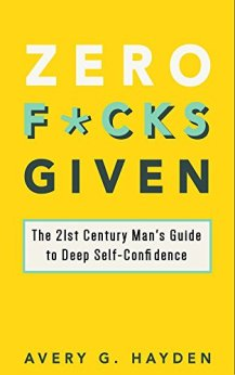 Zero F*cks Given: The 21st Century Man's Guide to Deep Self-Confidence by [Hayden, Avery]