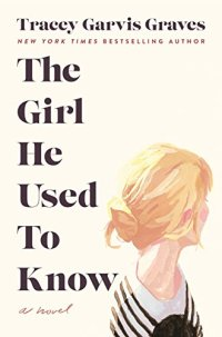 The Girl He Used to Know: A Novel by Tracey Garvis Graves