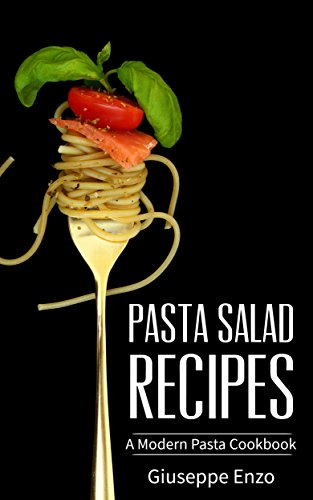 Pasta Salad Recipes: A Modern Pasta Cookbook - The Ultimate Healthy Guide for Fusilli, Spaghetti, Tortellini and Noodles with Creamy Tomato Sauce by Giuseppe Enzo