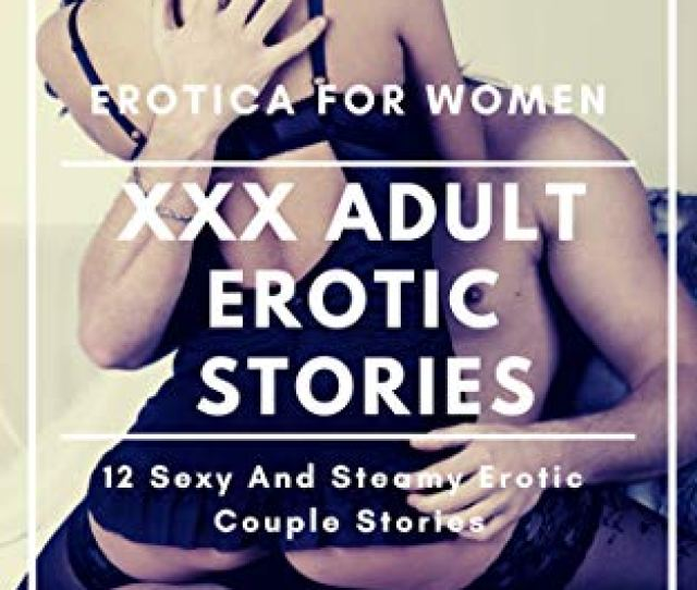 Xxx Adult Erotic Stories Erotica For Women 12 Sexy And Steamy Erotic Couple Stories