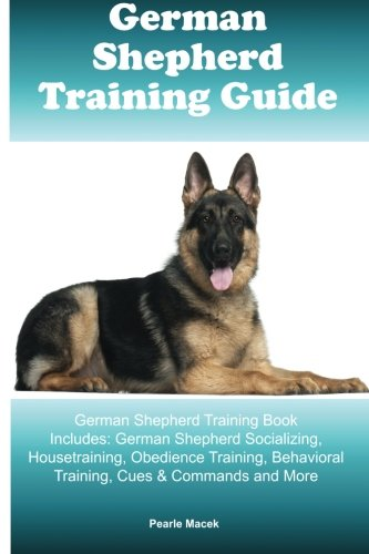 German Shepherd Training Guide German Shepherd Training Book Includes: German Shepherd Socializing, Housetraining, Obedience Training, Behavioral Training, Cues & Commands and More