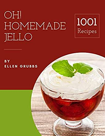 Oh! 1001 Homemade Jello Recipes: A Homemade Jello Cookbook