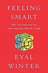 Feeling Smart: Why Our Emotions Are More Rational Than We Think