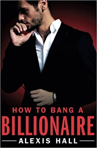 Amazon Com How To Bang A Billionaire Arden St Ives 9781455571321 Alexis Hall Books