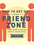How to Get Out of the Friend Zone: Turn Your Friendship into a Relationship