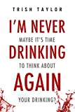 I'm Never Drinking Again: Maybe It's Time To Think About Your Drinking?