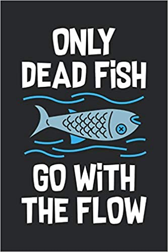 Only Dead Fish Go With The Flow Feel Good Reflection Quote For Work Employee Co Worker Appreciation Present Idea Office Holiday Party Gift Exchange Lines Inspired 9781704824369 Amazon Com Books