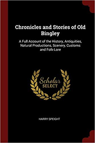 Chronicles and Stories of Old Bingley: A Full Account of the History, Antiquities, Natural Productions, Scenery, Customs and Folk-Lore