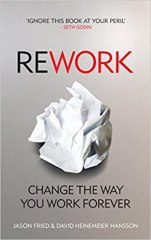 ReWork: Change the Way You Work Forever - by David Heinemeier Hansson & Jason Fried