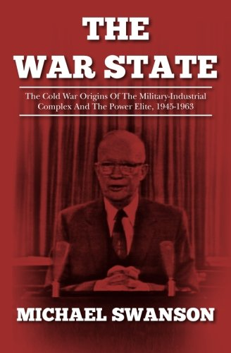 The War State: The Cold War Origins Of The Military-Industrial Complex And The Power Elite, 1945-1963 by [Swanson, Michael]
