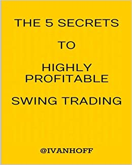 The 5 Secrets To Highly Profitable Swing Trading: Ivanov, Ivaylo ...