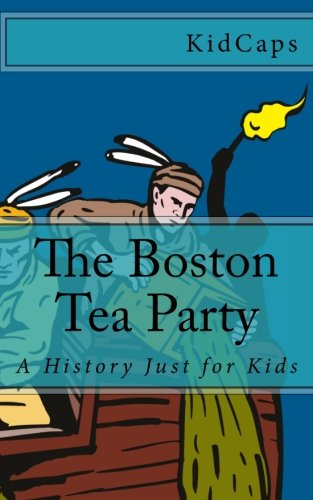 The Boston Tea Party: A History Just for Kids
