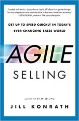 Agile Selling: Get Up to Speed Quickly in Today's Ever-Changing Sales World - by Jill Konrath