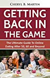 Getting Back In The Game: The Ultimate Guide To Online Dating After 50, 60 and Beyond