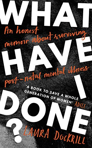 What Have I Done?: An honest memoir about surviving post-natal mental illness by [Dockrill, Laura]