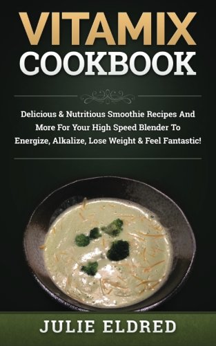 Vitamix Cookbook: Delicious & Nutritious Smoothie Recipes And More For Your High Speed Blender To Energize, Alkalize, Lose Weight & Feel Fantastic!