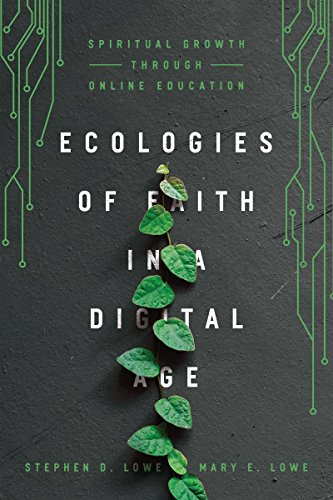 Ecologies of Faith in a Digital Age: Spiritual Growth through Online Education by [Lowe, Stephen D., Lowe, Mary E.]