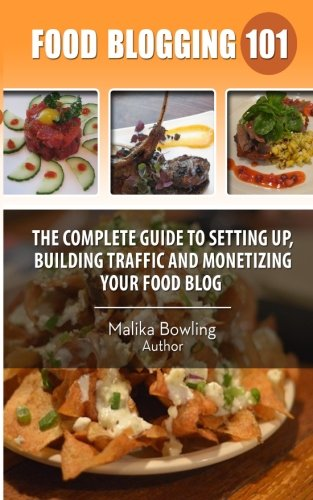Food Blogging 101: The Complete Guide to Setting up, Building Traffic and Monetizing Your Food Blog
