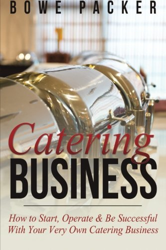 Catering Business: How to Start, Operate & Be Successful With Your Very Own Catering Business