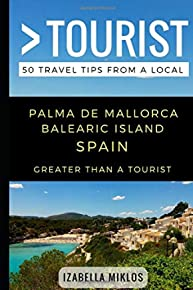 Greater Than a Tourist- Palma De Mallorca Balearic Island Spain: 50 Travel Tips from a Local