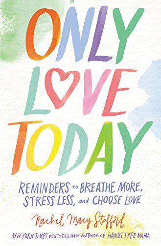 Only Love Today: Reminders to Breathe More, Stress Less, and Choose Love by [Stafford, Rachel Macy]