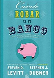 Cuándo Robar Un Banco, de Dubner y Levitt