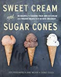Sweet Cream and Sugar Cones: 90 Recipes for Making Your Own Ice Cream and Frozen Treats from Bi-Rite Creamery : A Cookbook