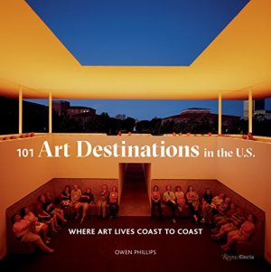 101 Art Destinations in the U.S: Where Art Lives Coast to Coast