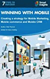 Winning with Mobile: Creating a strategy for Mobile Marketing, Mobile Commerce and Mobile CRM