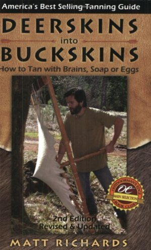 Deerskins into Buckskins: How to Tan with Brains, Soap or Eggs; 2nd Edition