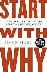 Start With Why: How Great Leaders Inspire Everyone To Take Action - by Simon Sinek