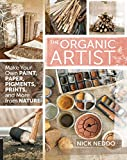 The Organic Artist:Make Your Own Paint, Paper, Pigments and Prints from Nature